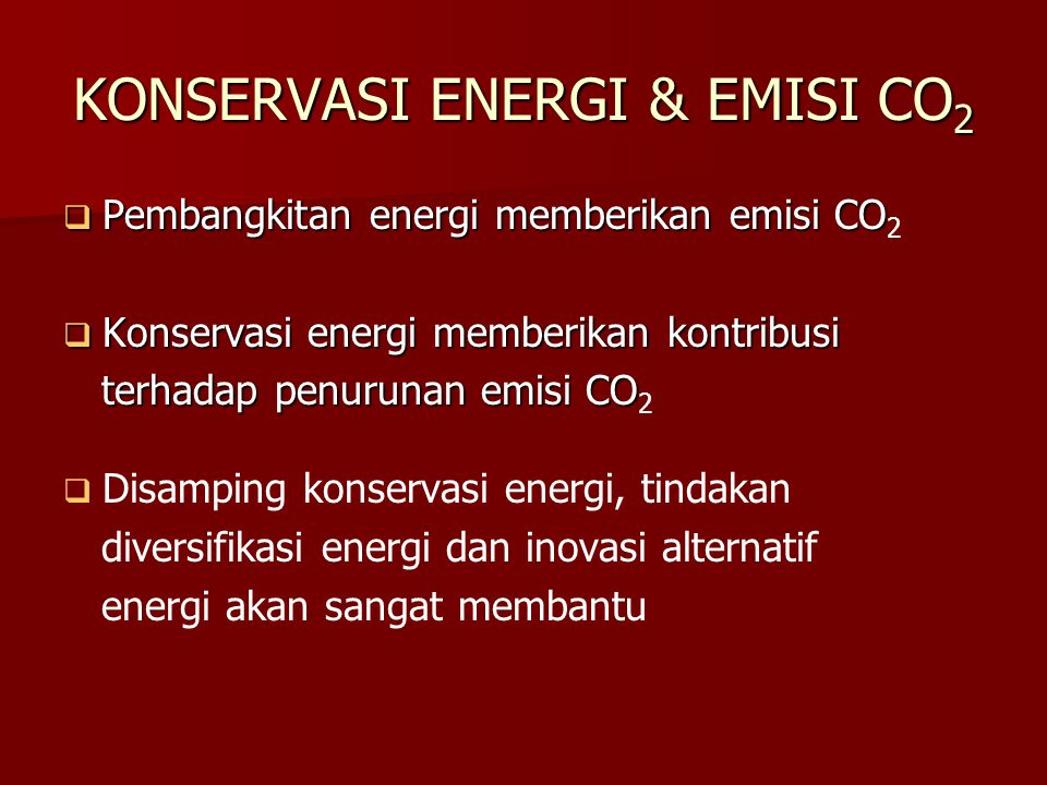 KONSERVASI ENERGI & EMISI CO 2  Pembangkitan energi memberikan emisi CO  Pembangkitan energi memberikan emisi CO 2  Konservasi energi memberikan kontribusi terhadap penurunan emisi CO terhadap penurunan emisi CO 2   Disamping konservasi energi, tindakan diversifikasi energi dan inovasi alternatif energi akan sangat membantu