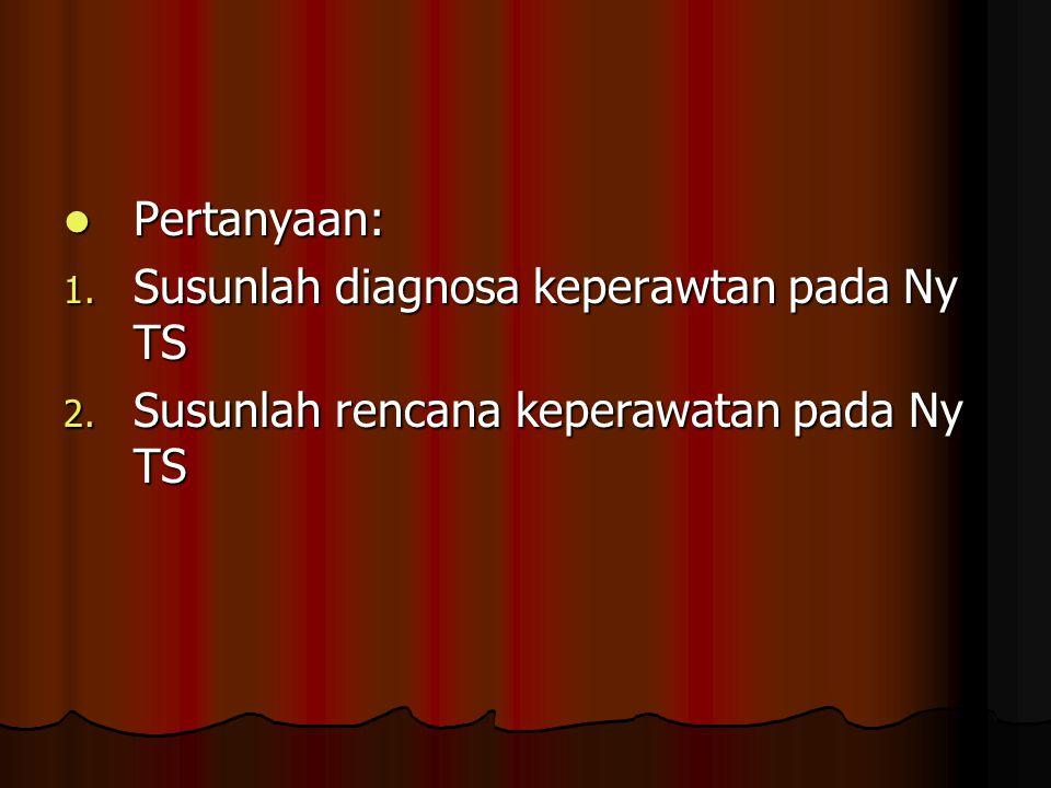 Pertanyaan: Pertanyaan: 1. Susunlah diagnosa keperawtan pada Ny TS 2. Susunlah rencana keperawatan pada Ny TS