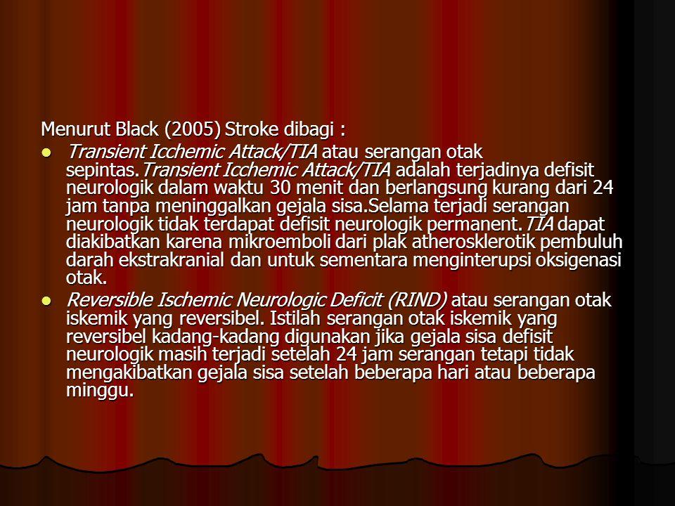 Menurut Black (2005) Stroke dibagi : Transient Icchemic Attack/TIA atau serangan otak sepintas.Transient Icchemic Attack/TIA adalah terjadinya defisit