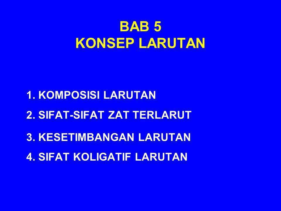 BAB 5 KONSEP LARUTAN 1. KOMPOSISI LARUTAN 2. SIFAT-SIFAT ZAT TERLARUT 3. KESETIMBANGAN LARUTAN 4. SIFAT KOLIGATIF LARUTAN