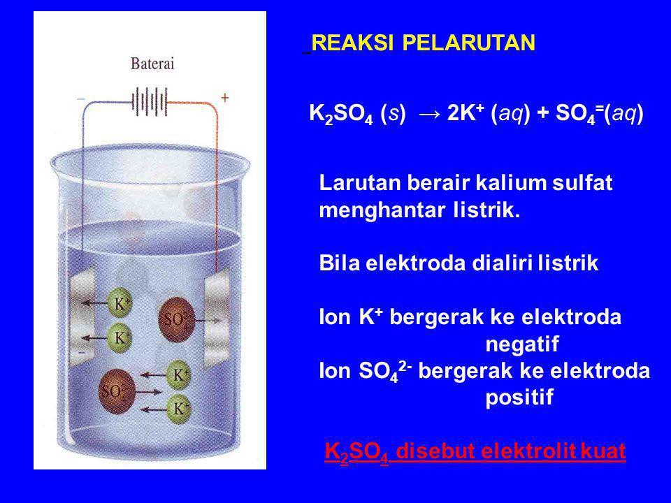 K 2 SO 4 (s) → 2K + (aq) + SO 4 = (aq) Larutan berair kalium sulfat menghantar listrik.