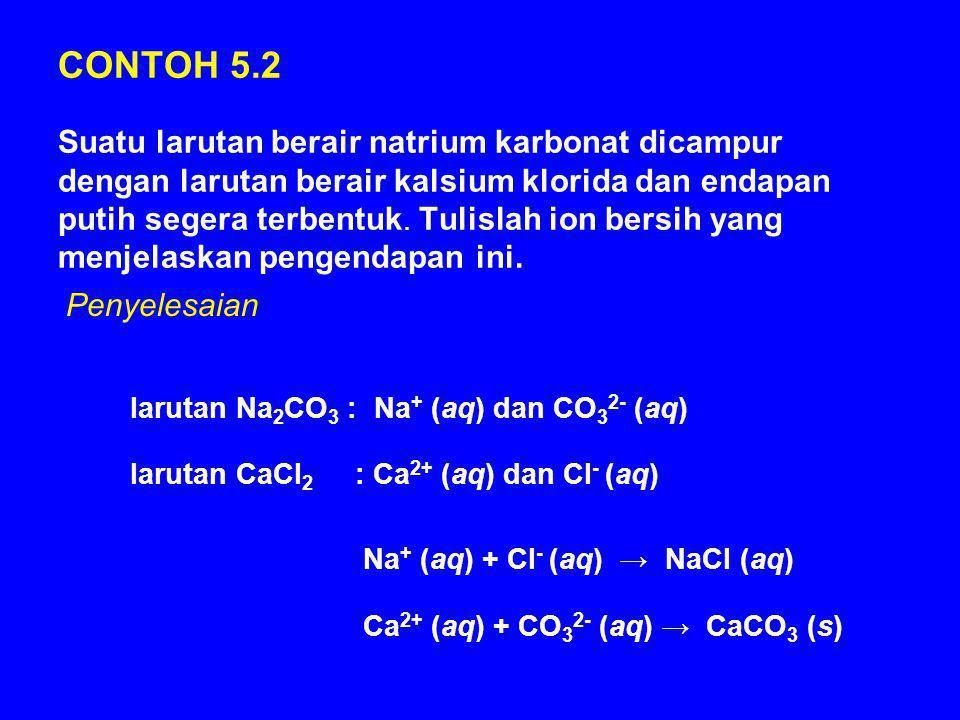 CONTOH 5.2 Suatu larutan berair natrium karbonat dicampur dengan larutan berair kalsium klorida dan endapan putih segera terbentuk. Tulislah ion bersi