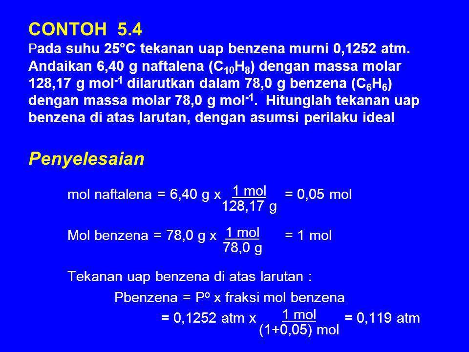 CONTOH 5.4 P ada suhu 25°C tekanan uap benzena murni 0,1252 atm. Andaikan 6,40 g naftalena (C 10 H 8 ) dengan massa molar 128,17 g mol -1 dilarutkan d