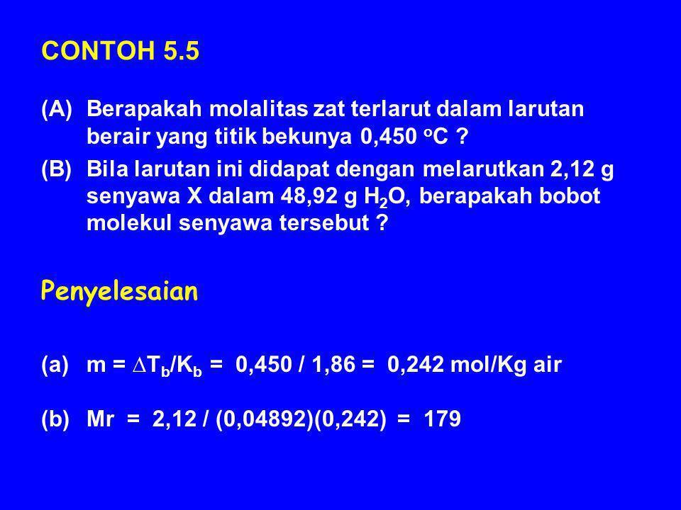 CONTOH 5.5 (A)Berapakah molalitas zat terlarut dalam larutan berair yang titik bekunya 0,450 o C ? (B)Bila larutan ini didapat dengan melarutkan 2,12