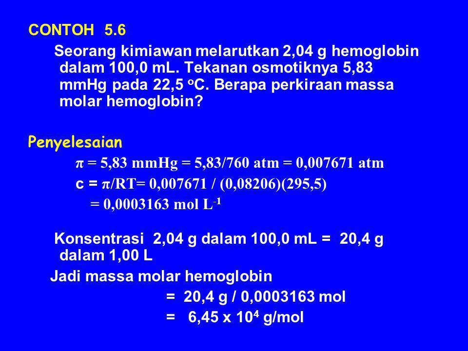 CONTOH 5.6 Seorang kimiawan melarutkan 2,04 g hemoglobin dalam 100,0 mL. Tekanan osmotiknya 5,83 mmHg pada 22,5 o C. Berapa perkiraan massa molar hemo