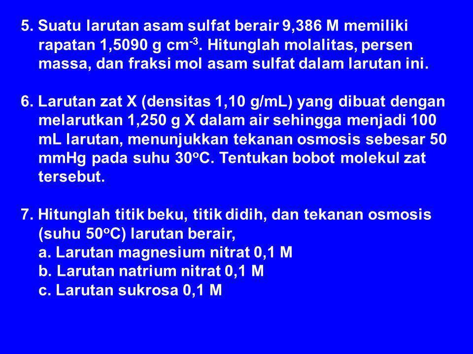 5. Suatu larutan asam sulfat berair 9,386 M memiliki rapatan 1,5090 g cm -3. Hitunglah molalitas, persen massa, dan fraksi mol asam sulfat dalam larut