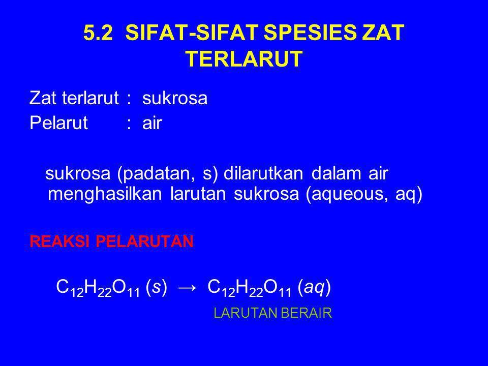5.2 SIFAT-SIFAT SPESIES ZAT TERLARUT Zat terlarut : sukrosa Pelarut : air sukrosa (padatan, s) dilarutkan dalam air menghasilkan larutan sukrosa (aqueous, aq) REAKSI PELARUTAN C 12 H 22 O 11 (s) → C 12 H 22 O 11 (aq) LARUTAN BERAIR