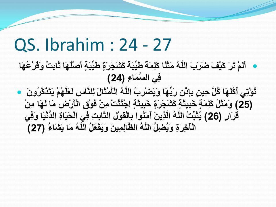 QS. Ibrahim : 24 - 27 أَلَمْ تَرَ كَيْفَ ضَرَبَ اللَّهُ مَثَلًا كَلِمَةً طَيِّبَةً كَشَجَرَةٍ طَيِّبَةٍ أَصْلُهَا ثَابِتٌ وَفَرْعُهَا فِي السَّمَاءِ (