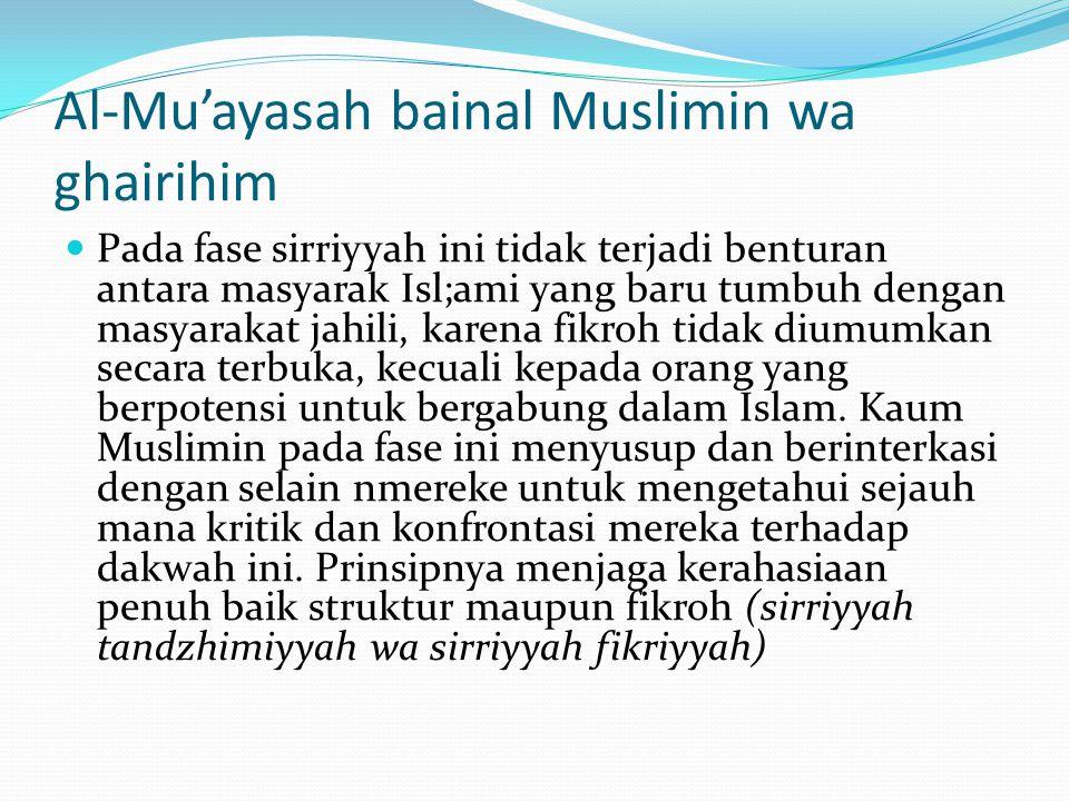 Al-Mu'ayasah bainal Muslimin wa ghairihim Pada fase sirriyyah ini tidak terjadi benturan antara masyarak Isl;ami yang baru tumbuh dengan masyarakat jahili, karena fikroh tidak diumumkan secara terbuka, kecuali kepada orang yang berpotensi untuk bergabung dalam Islam.