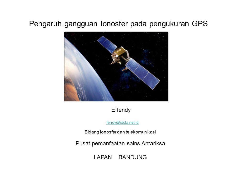 Pengaruh gangguan Ionosfer pada pengukuran GPS Effendy fendy@idola.net.id Bidang Ionosfer dan telekomunikasi Pusat pemanfaatan sains Antariksa LAPAN BANDUNG