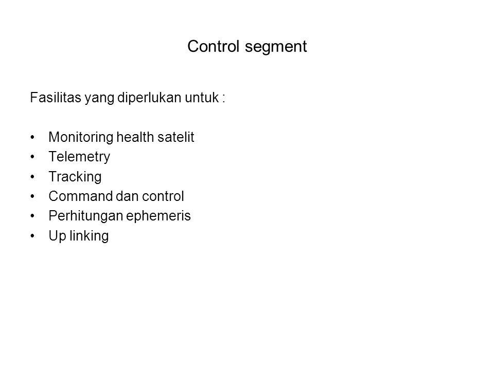 Control segment Fasilitas yang diperlukan untuk : Monitoring health satelit Telemetry Tracking Command dan control Perhitungan ephemeris Up linking