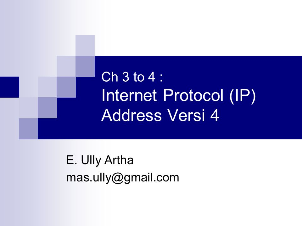 Ch 3 to 4 : Internet Protocol (IP) Address Versi 4 E. Ully Artha mas.ully@gmail.com