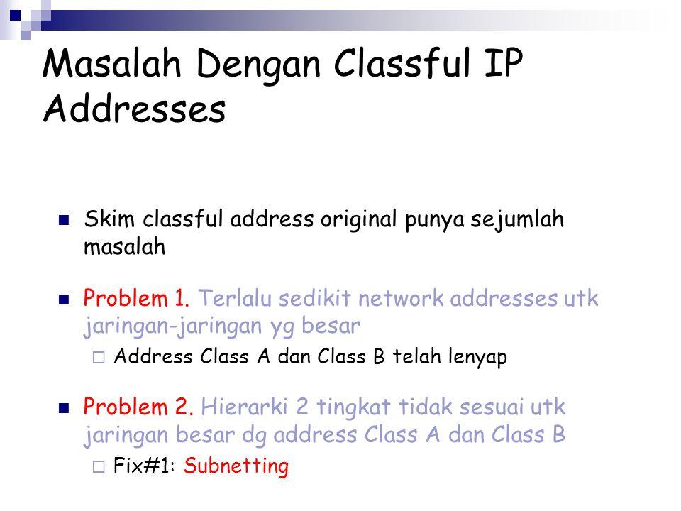 Masalah Dengan Classful IP Addresses Skim classful address original punya sejumlah masalah Problem 1. Terlalu sedikit network addresses utk jaringan-j