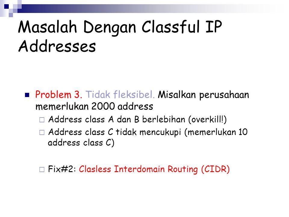 Masalah Dengan Classful IP Addresses Problem 3. Tidak fleksibel. Misalkan perusahaan memerlukan 2000 address  Address class A dan B berlebihan (overk