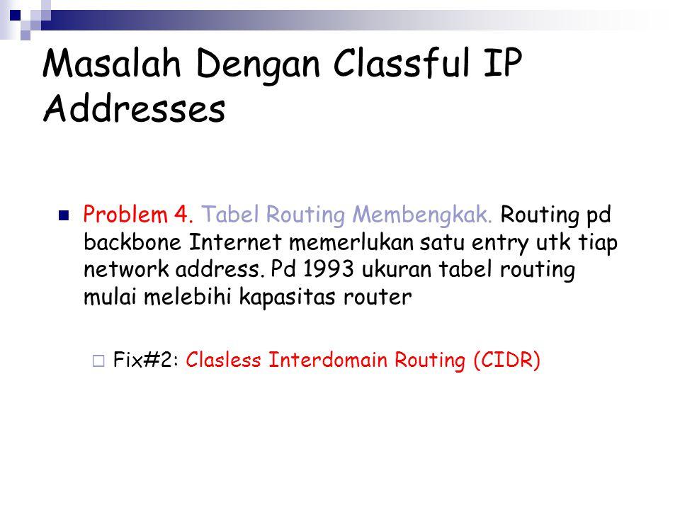 Masalah Dengan Classful IP Addresses Problem 4. Tabel Routing Membengkak. Routing pd backbone Internet memerlukan satu entry utk tiap network address.