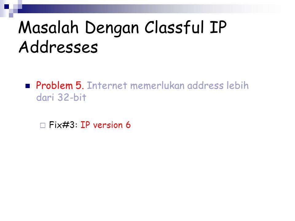 Masalah Dengan Classful IP Addresses Problem 5. Internet memerlukan address lebih dari 32-bit  Fix#3: IP version 6