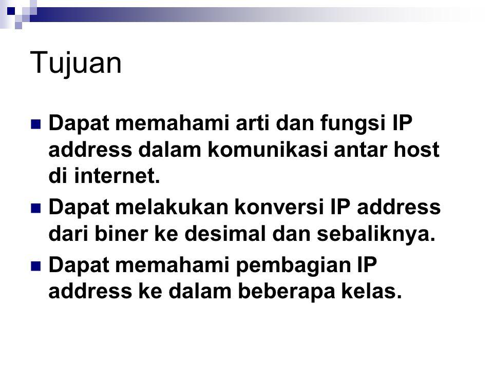 Tujuan Dapat memahami arti dan fungsi IP address dalam komunikasi antar host di internet. Dapat melakukan konversi IP address dari biner ke desimal da