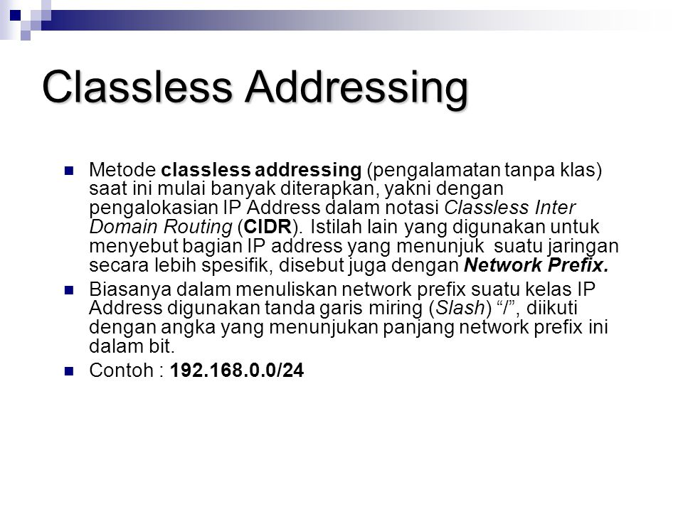 Classless Addressing Metode classless addressing (pengalamatan tanpa klas) saat ini mulai banyak diterapkan, yakni dengan pengalokasian IP Address dal