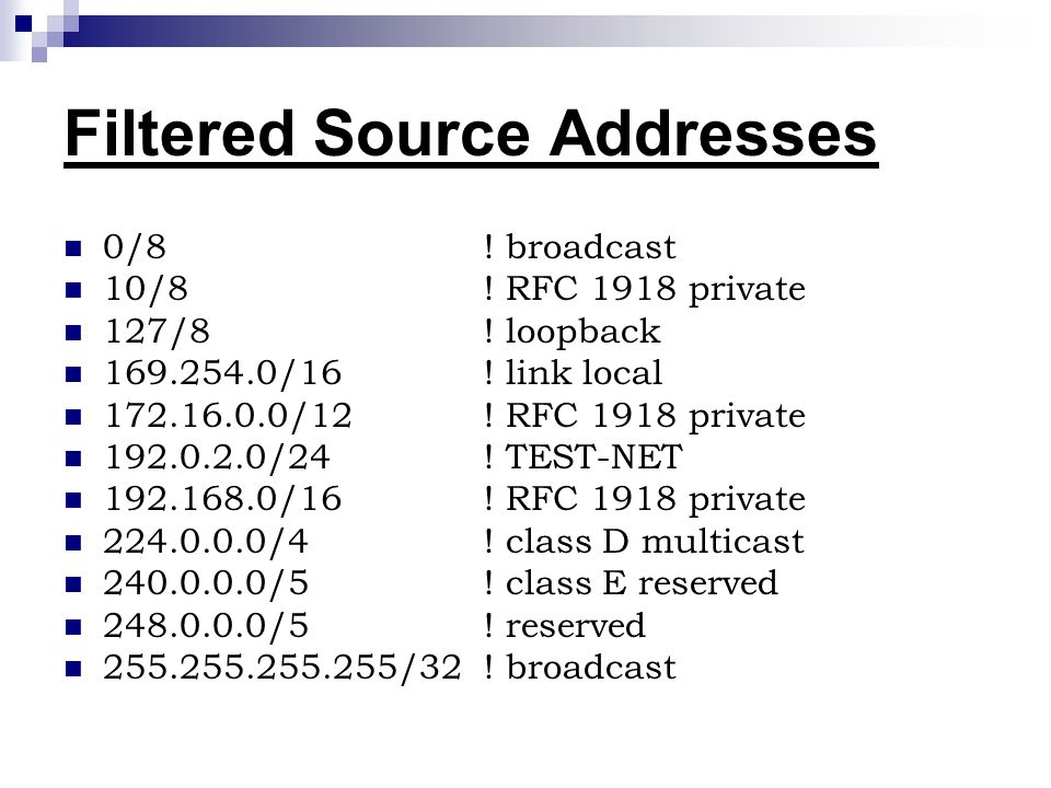 Filtered Source Addresses 0/8 ! broadcast 10/8 ! RFC 1918 private 127/8 ! loopback 169.254.0/16 ! link local 172.16.0.0/12 ! RFC 1918 private 192.0.2.