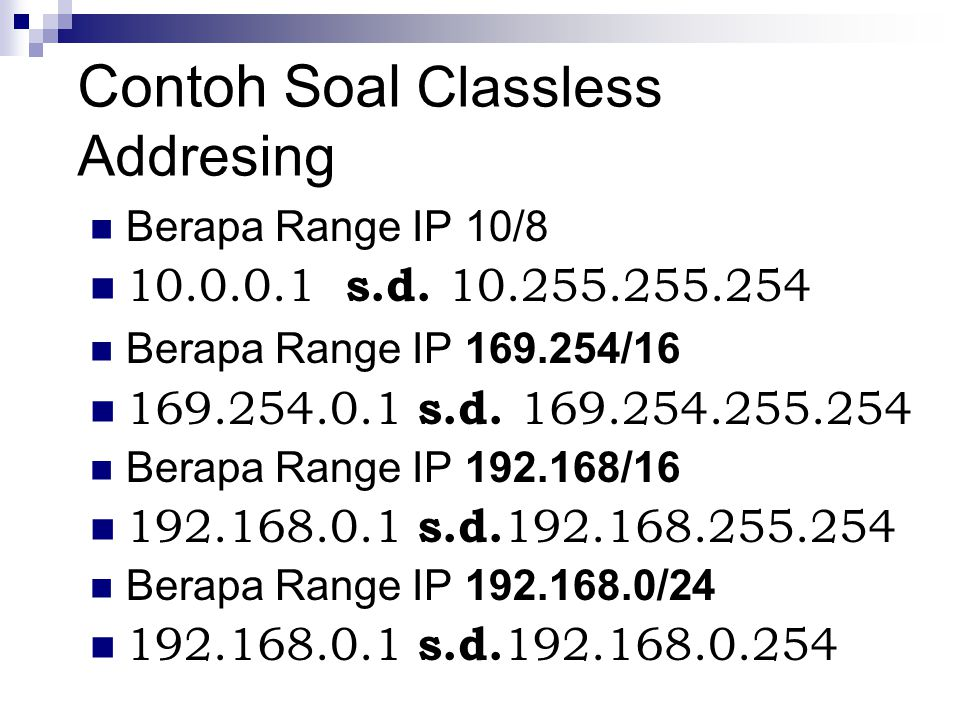 Contoh Soal Classless Addresing Berapa Range IP 10/8 10.0.0.1 s.d. 10.255.255.254 Berapa Range IP 169.254/16 169.254.0.1 s.d. 169.254.255.254 Berapa R