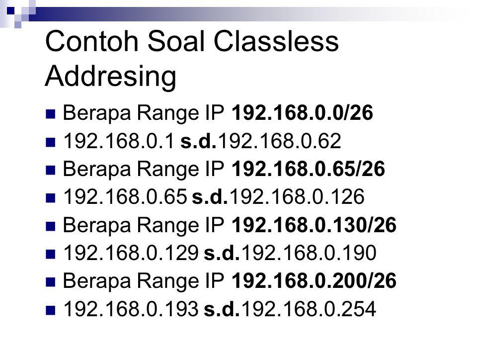 Contoh Soal Classless Addresing Berapa Range IP 192.168.0.0/26 192.168.0.1 s.d.192.168.0.62 Berapa Range IP 192.168.0.65/26 192.168.0.65 s.d.192.168.0