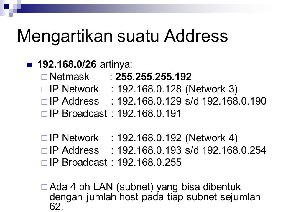 Mengartikan suatu Address 192.168.0/26 artinya:  Netmask : 255.255.255.192  IP Network : 192.168.0.128 (Network 3)  IP Address : 192.168.0.129 s/d
