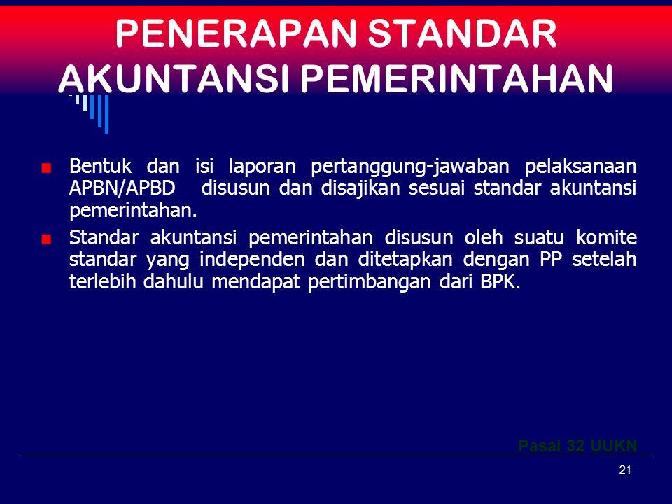 21 PENERAPAN STANDAR AKUNTANSI PEMERINTAHAN Bentuk dan isi laporan pertanggung-jawaban pelaksanaan APBN/APBD disusun dan disajikan sesuai standar akuntansi pemerintahan.