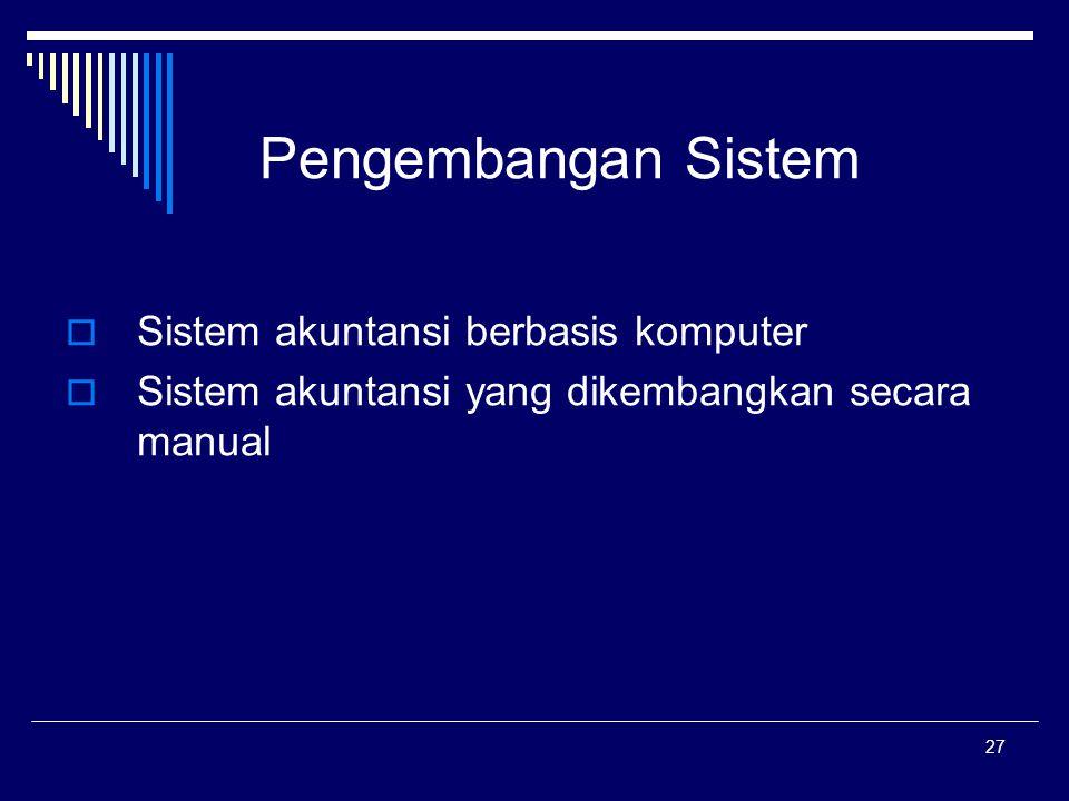27 Pengembangan Sistem  Sistem akuntansi berbasis komputer  Sistem akuntansi yang dikembangkan secara manual