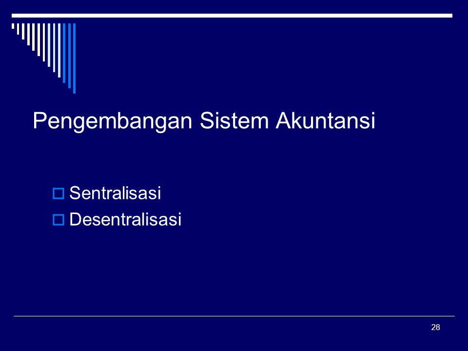 28 Pengembangan Sistem Akuntansi  Sentralisasi  Desentralisasi