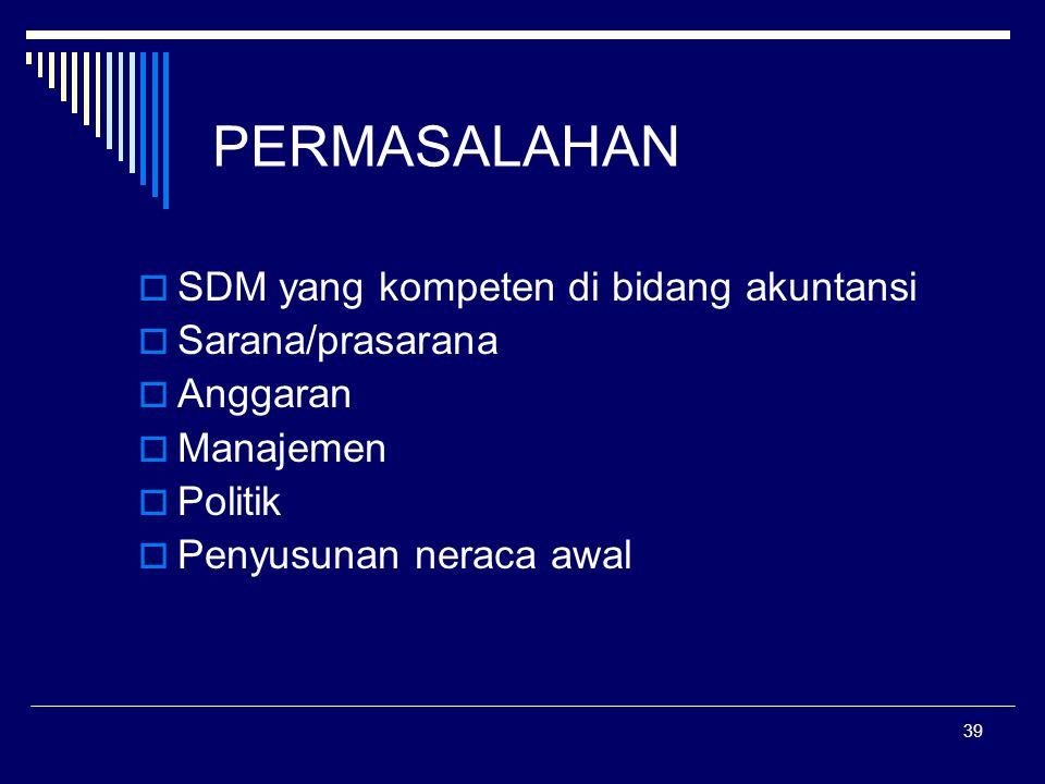 39 PERMASALAHAN  SDM yang kompeten di bidang akuntansi  Sarana/prasarana  Anggaran  Manajemen  Politik  Penyusunan neraca awal