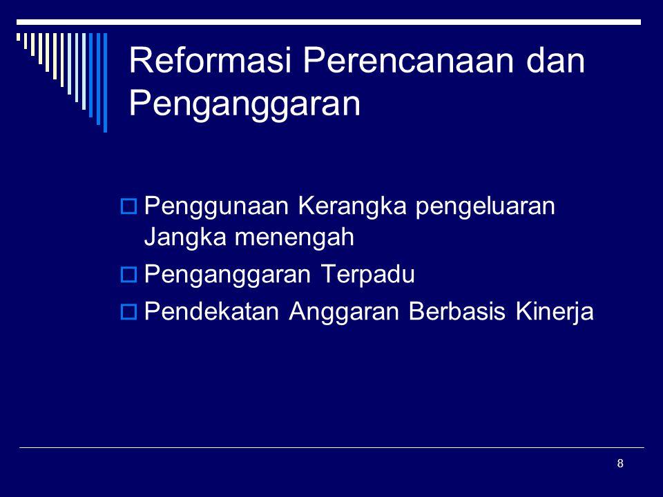 8 Reformasi Perencanaan dan Penganggaran  Penggunaan Kerangka pengeluaran Jangka menengah  Penganggaran Terpadu  Pendekatan Anggaran Berbasis Kinerja