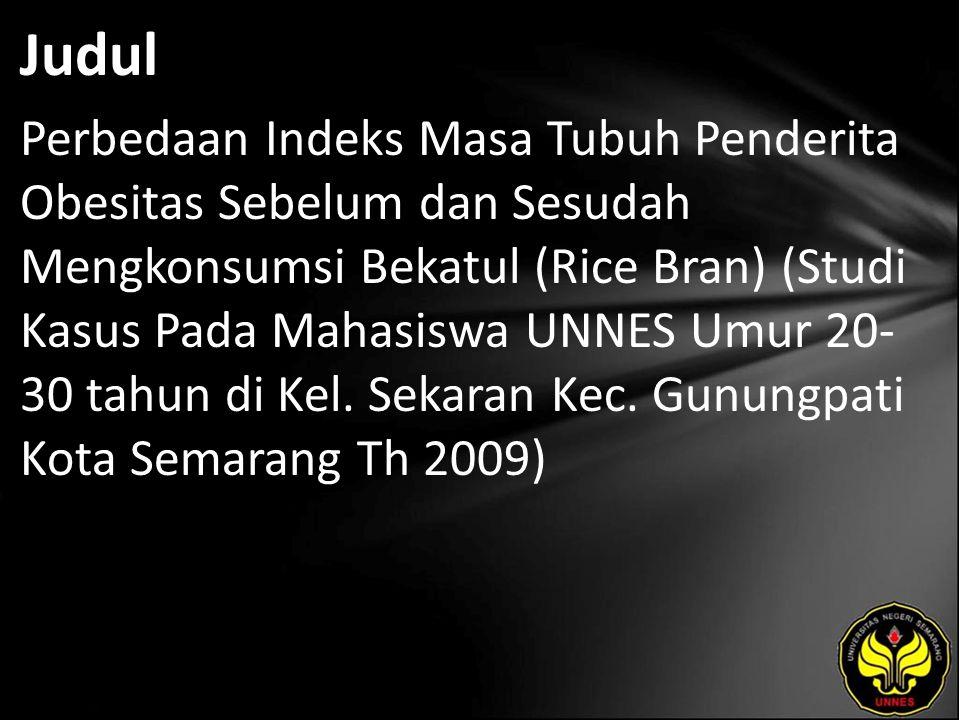 Judul Perbedaan Indeks Masa Tubuh Penderita Obesitas Sebelum dan Sesudah Mengkonsumsi Bekatul (Rice Bran) (Studi Kasus Pada Mahasiswa UNNES Umur 20- 30 tahun di Kel.