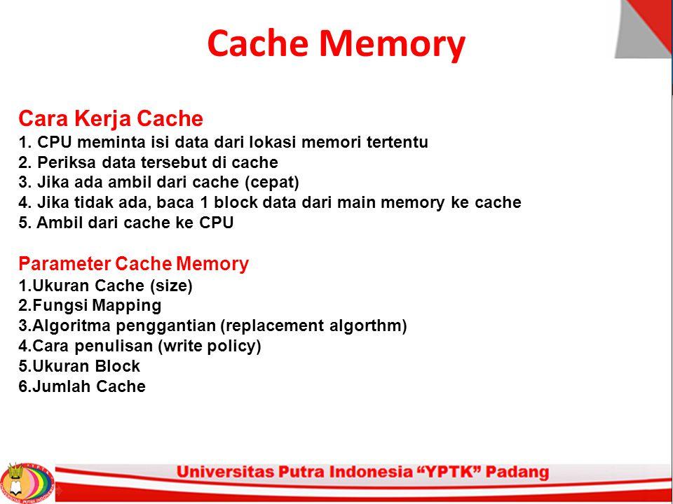 Cache Memory Cara Kerja Cache 1. CPU meminta isi data dari lokasi memori tertentu 2. Periksa data tersebut di cache 3. Jika ada ambil dari cache (cepa