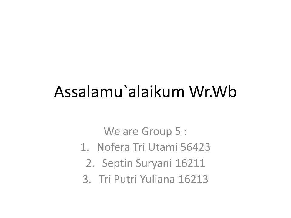 Assalamu`alaikum Wr.Wb We are Group 5 : 1.Nofera Tri Utami 56423 2.Septin Suryani 16211 3.Tri Putri Yuliana 16213