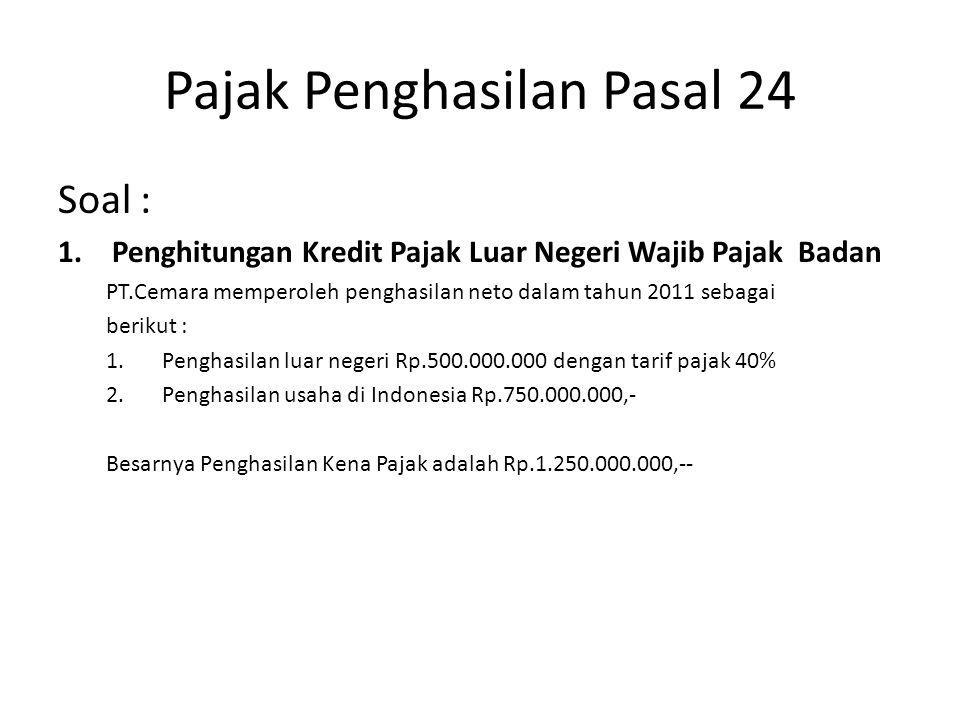 Pajak Penghasilan Pasal 24 Penghitungan Kredit Pajak Yang Diperbolehkan (PPh Pasal 24 ) 1.PPh dibayar diluar negeri : 40% X Rp.500.000.000 = Rp.200.000.000,- 2.PPh terhutang sesuai tarif psl 17 : 25% X Rp.1.250.000.000 = Rp.312.500.000,- 3.PPh berdasarkan perbandingan : 500.000.000 : 1.250.000.000 X Rp.312.500.000,- = Rp.125.000.000 Besarnya kredit pajak (psl 24) adalah Rp.125.000.000,--