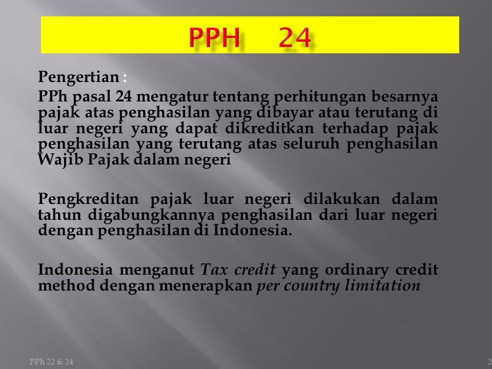 PPh 22 & 24 2 Pengertian : PPh pasal 24 mengatur tentang perhitungan besarnya pajak atas penghasilan yang dibayar atau terutang di luar negeri yang dapat dikreditkan terhadap pajak penghasilan yang terutang atas seluruh penghasilan Wajib Pajak dalam negeri Pengkreditan pajak luar negeri dilakukan dalam tahun digabungkannya penghasilan dari luar negeri dengan penghasilan di Indonesia.