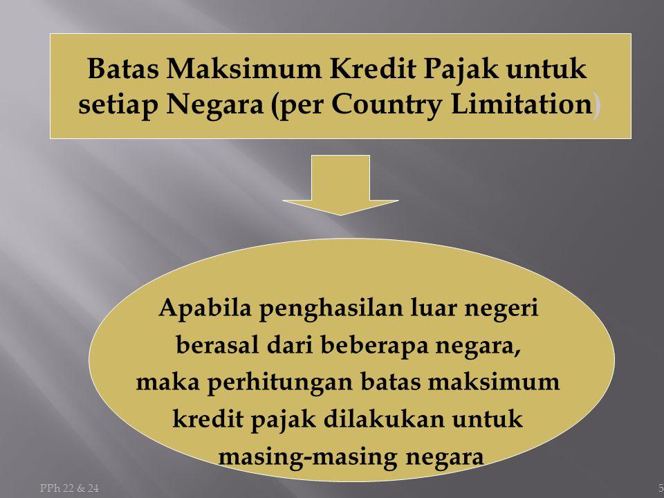 5 Batas Maksimum Kredit Pajak untuk setiap Negara (per Country Limitation) Apabila penghasilan luar negeri berasal dari beberapa negara, maka perhitungan batas maksimum kredit pajak dilakukan untuk masing-masing negara