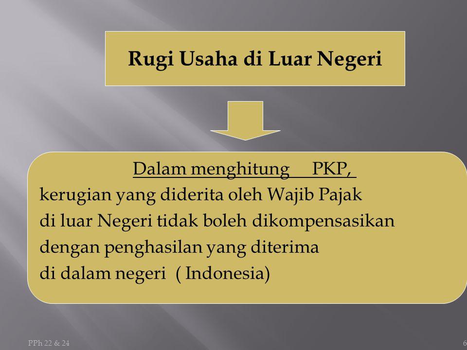 PPh 22 & 24 6 Rugi Usaha di Luar Negeri Dalam menghitung PKP, kerugian yang diderita oleh Wajib Pajak di luar Negeri tidak boleh dikompensasikan dengan penghasilan yang diterima di dalam negeri ( Indonesia)