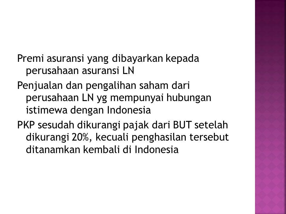 Premi asuransi yang dibayarkan kepada perusahaan asuransi LN Penjualan dan pengalihan saham dari perusahaan LN yg mempunyai hubungan istimewa dengan Indonesia PKP sesudah dikurangi pajak dari BUT setelah dikurangi 20%, kecuali penghasilan tersebut ditanamkan kembali di Indonesia