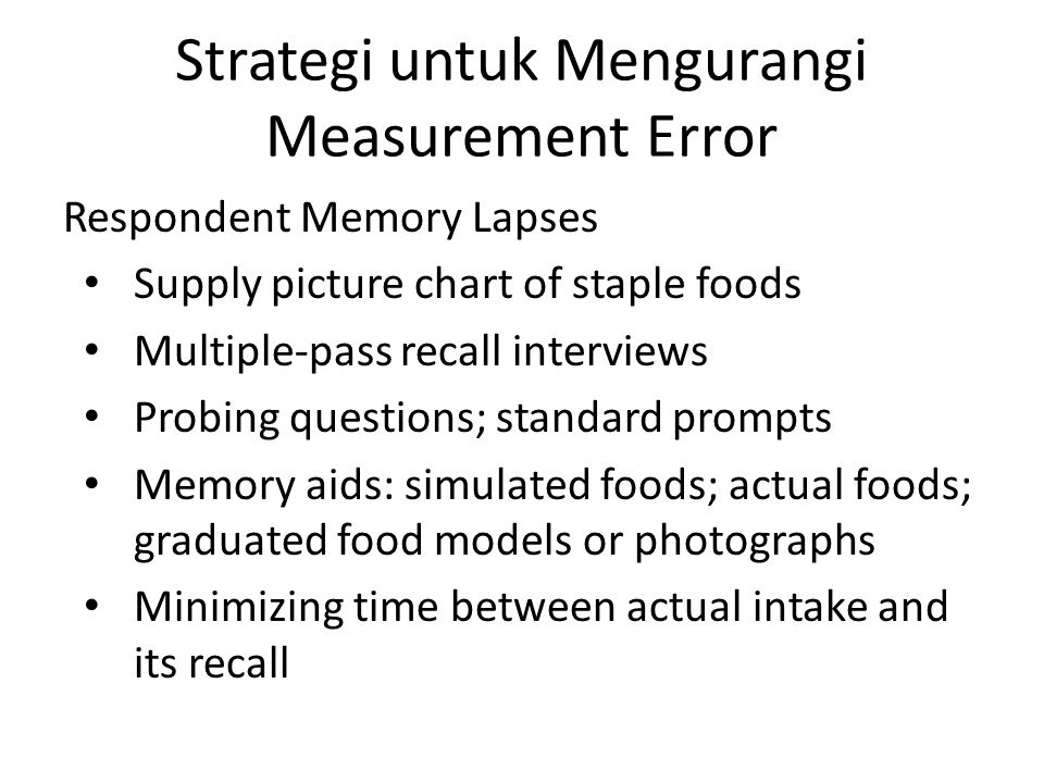 Strategi untuk Mengurangi Measurement Error Respondent Memory Lapses Supply picture chart of staple foods Multiple-pass recall interviews Probing ques