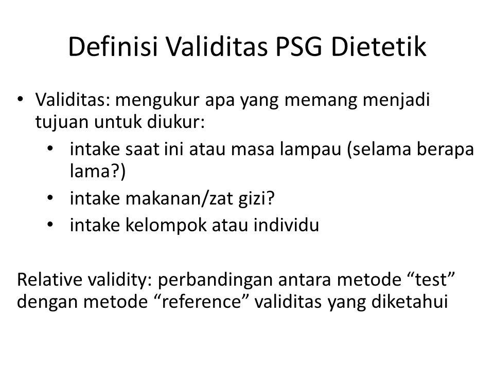Definisi Validitas PSG Dietetik Validitas: mengukur apa yang memang menjadi tujuan untuk diukur: intake saat ini atau masa lampau (selama berapa lama?