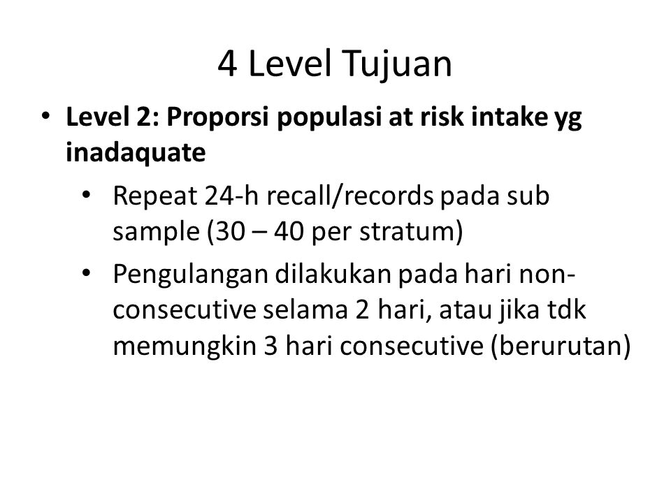 4 Level Tujuan Level 2: Proporsi populasi at risk intake yg inadaquate Repeat 24-h recall/records pada sub sample (30 – 40 per stratum) Pengulangan di