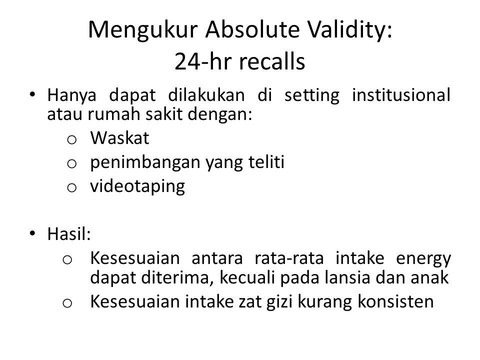 Mengukur Absolute Validity: 24-hr recalls Hanya dapat dilakukan di setting institusional atau rumah sakit dengan: o Waskat o penimbangan yang teliti o