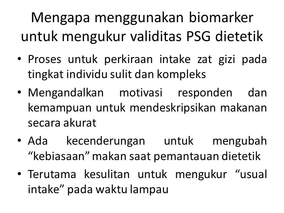 Mengapa menggunakan biomarker untuk mengukur validitas PSG dietetik Proses untuk perkiraan intake zat gizi pada tingkat individu sulit dan kompleks Me