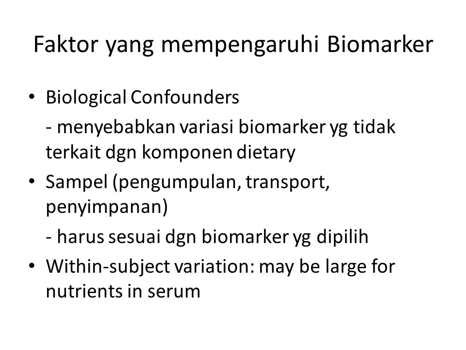 Faktor yang mempengaruhi Biomarker Biological Confounders - menyebabkan variasi biomarker yg tidak terkait dgn komponen dietary Sampel (pengumpulan, transport, penyimpanan) - harus sesuai dgn biomarker yg dipilih Within-subject variation: may be large for nutrients in serum