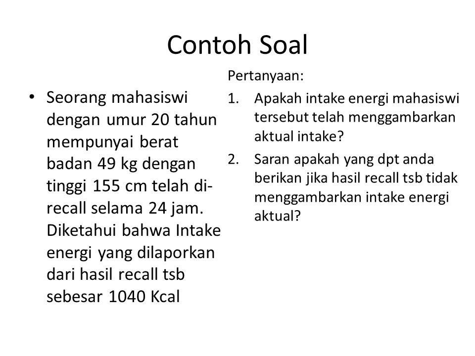 Contoh Soal Seorang mahasiswi dengan umur 20 tahun mempunyai berat badan 49 kg dengan tinggi 155 cm telah di- recall selama 24 jam. Diketahui bahwa In