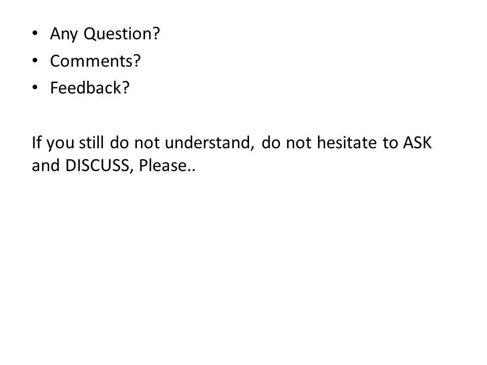 Any Question? Comments? Feedback? If you still do not understand, do not hesitate to ASK and DISCUSS, Please..