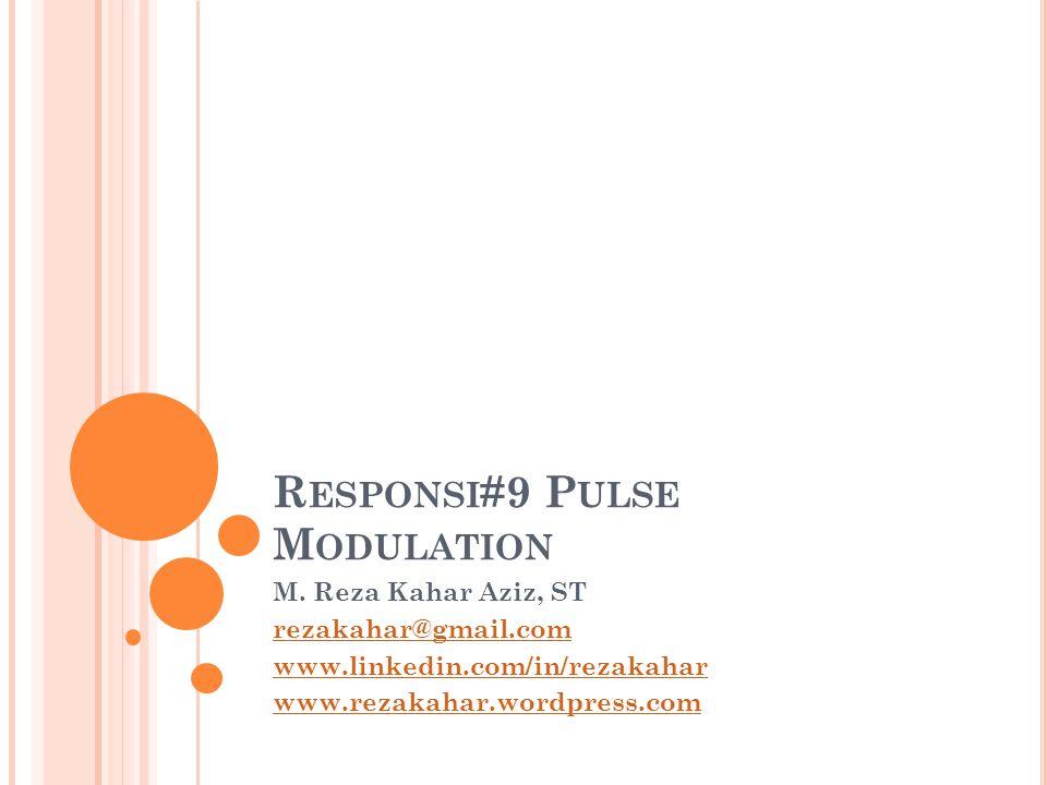 R ESPONSI #9 P ULSE M ODULATION M. Reza Kahar Aziz, ST rezakahar@gmail.com www.linkedin.com/in/rezakahar www.rezakahar.wordpress.com