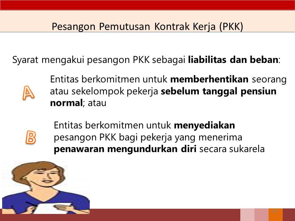Pesangon Pemutusan Kontrak Kerja (PKK) 68 Syarat mengakui pesangon PKK sebagai liabilitas dan beban: Entitas berkomitmen untuk memberhentikan seorang