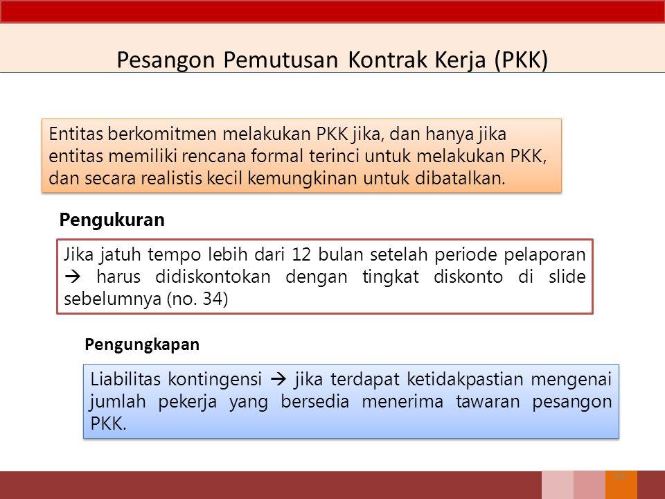 Pesangon Pemutusan Kontrak Kerja (PKK) 69 Entitas berkomitmen melakukan PKK jika, dan hanya jika entitas memiliki rencana formal terinci untuk melakuk